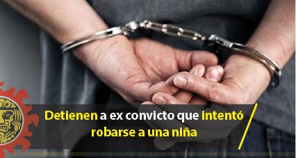 Detienen a ex convicto que intentó robarse a una niña