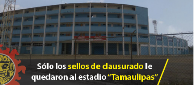 """Sólo los sellos de clausurado le quedaron al estadio """"Tamaulipas"""""""