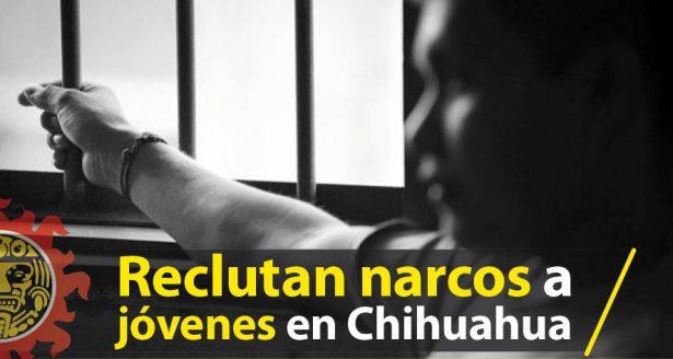 Reclutan narcos a jóvenes en Chihuahua