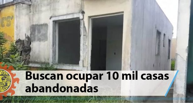 Buscan ocupar 10 mil casas abandonadas