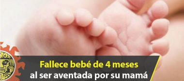 Fallece bebé de 4 meses al ser aventada por su mamá