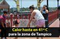 Calor hasta 41 grados para la zona metropolitana de Tampico