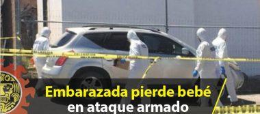 Embarazada pierde bebé en ataque armado