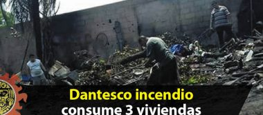 Dantesco incendio consume 3 viviendas
