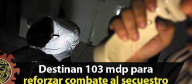 Gobierno Federal destina más de 103 mdp para reforzar combate al secuestro