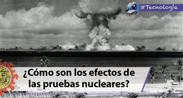 ¿Cómo son los efectos de las pruebas nucleares?
