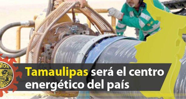 Tamaulipas se convertirá en el centro energético más importante del país