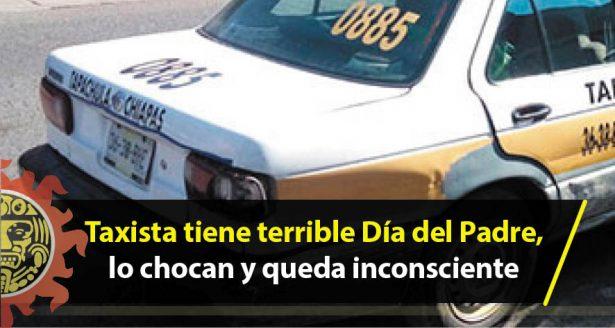 Taxista tiene terrible Día del Padre, lo chocan y queda inconsciente