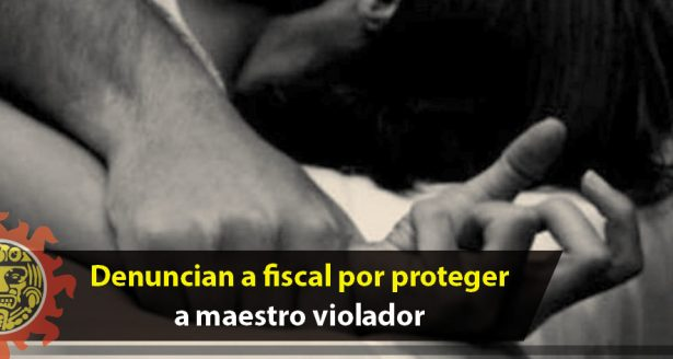 Denuncian a fiscal por proteger a maestro violador