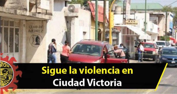 Sigue la violencia en Ciudad Victoria