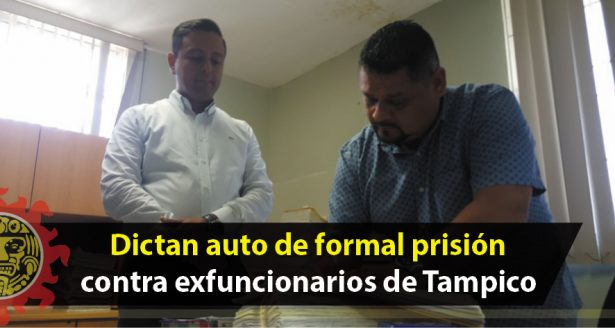 Dictan auto de formal prisión contra exfuncionarios de Tampico