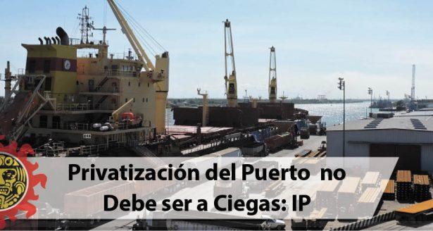 Privatización del Puerto no Debe ser a Ciegas: IP