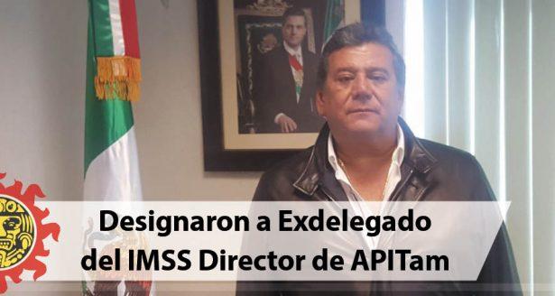 Designaron a Exdelegado  del IMSS Director de APITam