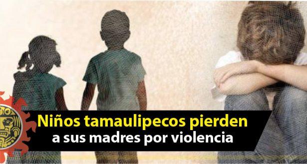 Niños tamaulipecos han perdido a sus madres por violencia