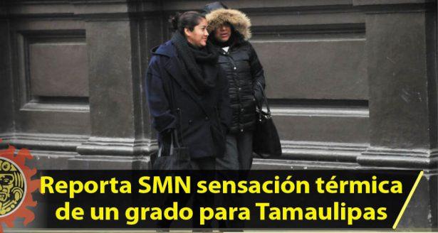 Reporta SMN sensación térmica de un grado para Tamaulipas